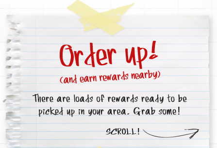 Order Up! (and earn rewards nearby) There are loads of rewards ready to be picked up in your area.  Grab some! Scroll!